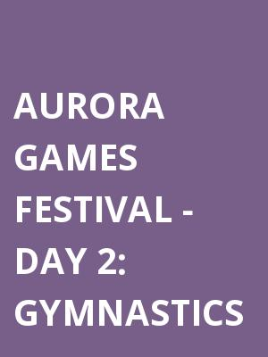 Aurora Games Festival: Gymnastics - Day 2 at Times Union Center