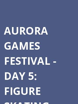 Aurora Games Festival: Figure Skating - Day 5 at Times Union Center